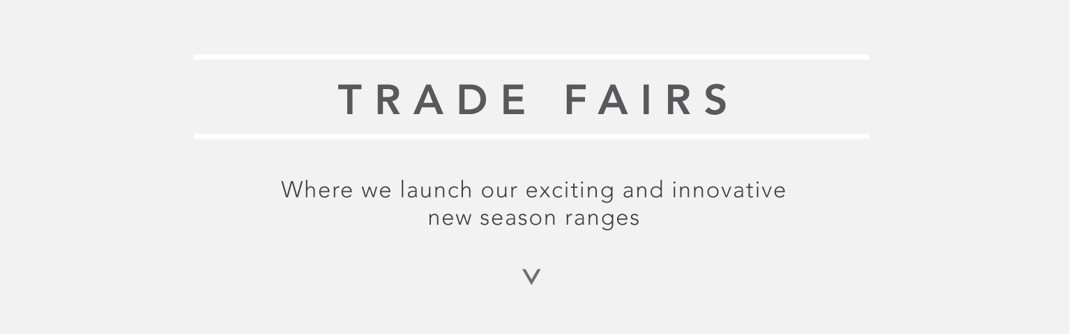 Trade Fairs - Where we launch our exciting and innovative new season ranges